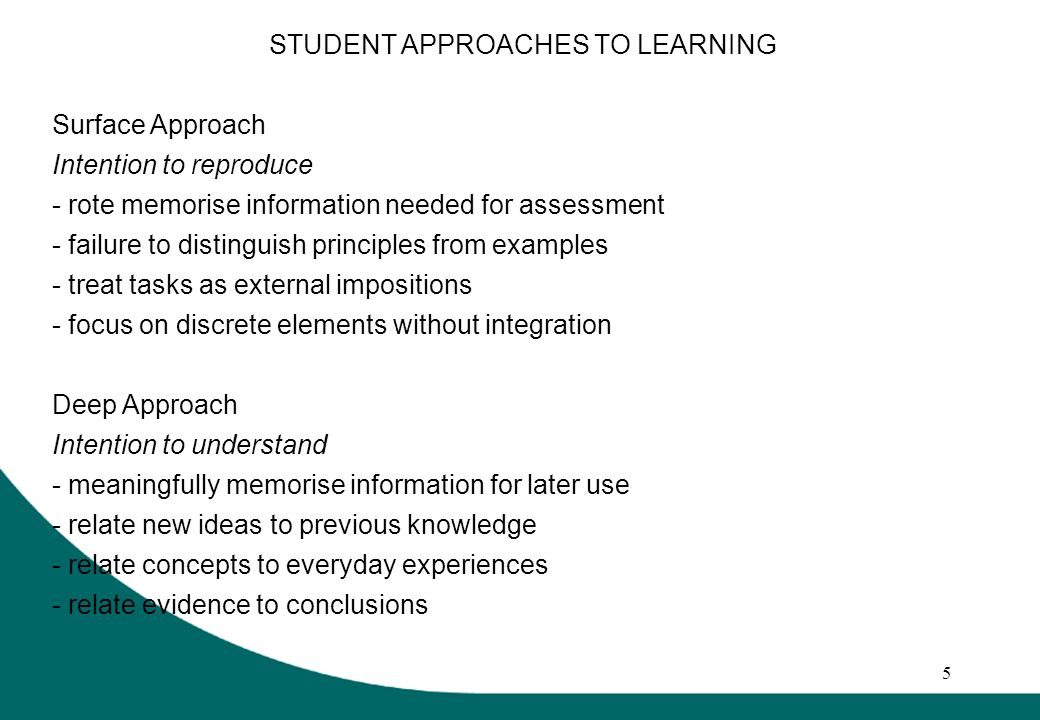 5 STUDENT APPROACHES TO LEARNING Surface Approach Intention to reproduce - rote memorise information needed for assessment - failure to distinguish principles from examples - treat tasks as external impositions - focus on discrete elements without integration Deep Approach Intention to understand - meaningfully memorise information for later use - relate new ideas to previous knowledge - relate concepts to everyday experiences - relate evidence to conclusions