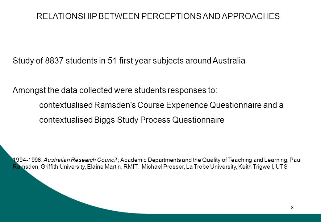 8 RELATIONSHIP BETWEEN PERCEPTIONS AND APPROACHES Study of 8837 students in 51 first year subjects around Australia Amongst the data collected were students responses to: contextualised Ramsden s Course Experience Questionnaire and a contextualised Biggs Study Process Questionnaire 1994-1996: Australian Research Council ; Academic Departments and the Quality of Teaching and Learning; Paul Ramsden, Griffith University, Elaine Martin, RMIT, Michael Prosser, La Trobe University, Keith Trigwell, UTS