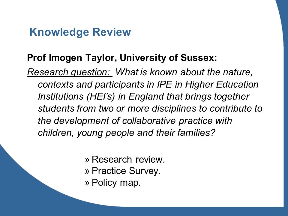 Knowledge Review Prof Imogen Taylor, University of Sussex: Research question: What is known about the nature, contexts and participants in IPE in Higher Education Institutions (HEIs) in England that brings together students from two or more disciplines to contribute to the development of collaborative practice with children, young people and their families.