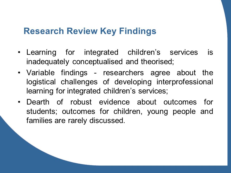 Research Review Key Findings Learning for integrated childrens services is inadequately conceptualised and theorised; Variable findings - researchers agree about the logistical challenges of developing interprofessional learning for integrated childrens services; Dearth of robust evidence about outcomes for students; outcomes for children, young people and families are rarely discussed.