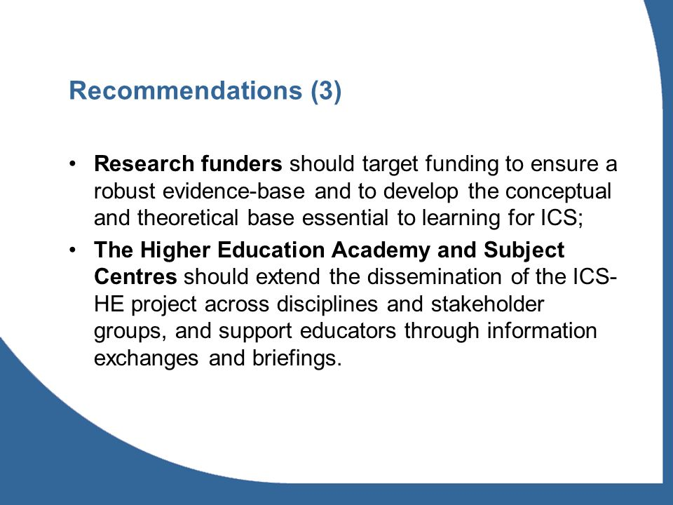 Research funders should target funding to ensure a robust evidence-base and to develop the conceptual and theoretical base essential to learning for ICS; The Higher Education Academy and Subject Centres should extend the dissemination of the ICS- HE project across disciplines and stakeholder groups, and support educators through information exchanges and briefings.