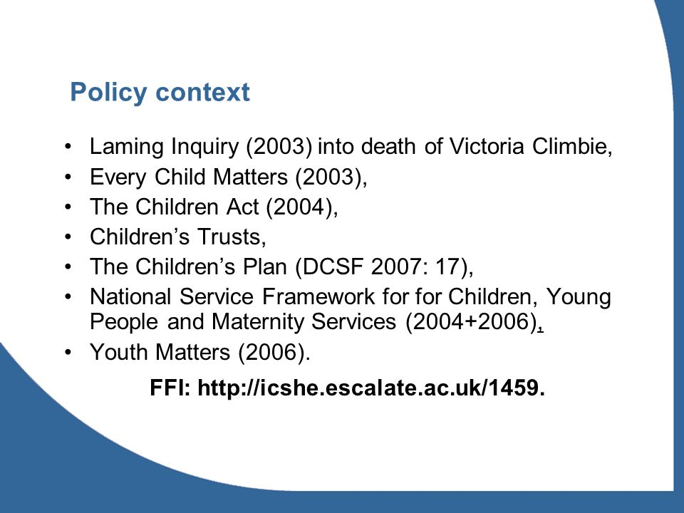Policy context Laming Inquiry (2003) into death of Victoria Climbie, Every Child Matters (2003), The Children Act (2004), Childrens Trusts, The Childrens Plan (DCSF 2007: 17), National Service Framework for for Children, Young People and Maternity Services (2004+2006), Youth Matters (2006).