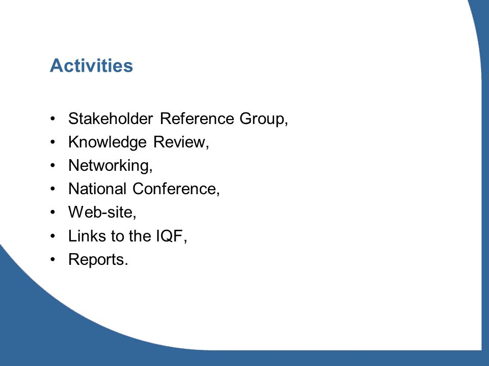 Activities Stakeholder Reference Group, Knowledge Review, Networking, National Conference, Web-site, Links to the IQF, Reports.