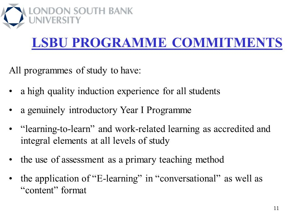 11 All programmes of study to have: a high quality induction experience for all students a genuinely introductory Year I Programme learning-to-learn and work-related learning as accredited and integral elements at all levels of study the use of assessment as a primary teaching method the application of E-learning in conversational as well as content format LSBU PROGRAMME COMMITMENTS