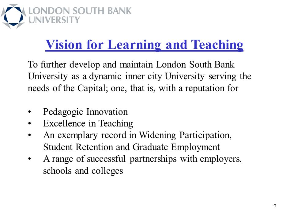 77 77 7 Vision for Learning and Teaching To further develop and maintain London South Bank University as a dynamic inner city University serving the needs of the Capital; one, that is, with a reputation for Pedagogic Innovation Excellence in Teaching An exemplary record in Widening Participation, Student Retention and Graduate Employment A range of successful partnerships with employers, schools and colleges
