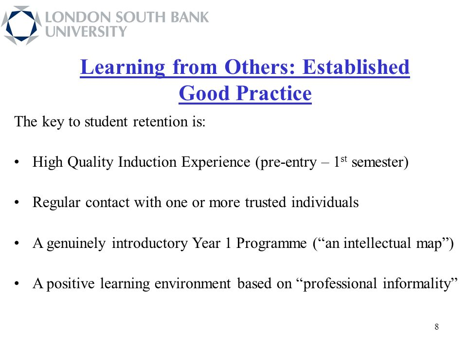 The key to student retention is: High Quality Induction Experience (pre-entry – 1 st semester) Regular contact with one or more trusted individuals A genuinely introductory Year 1 Programme (an intellectual map) A positive learning environment based on professional informality Learning from Others: Established Good Practice