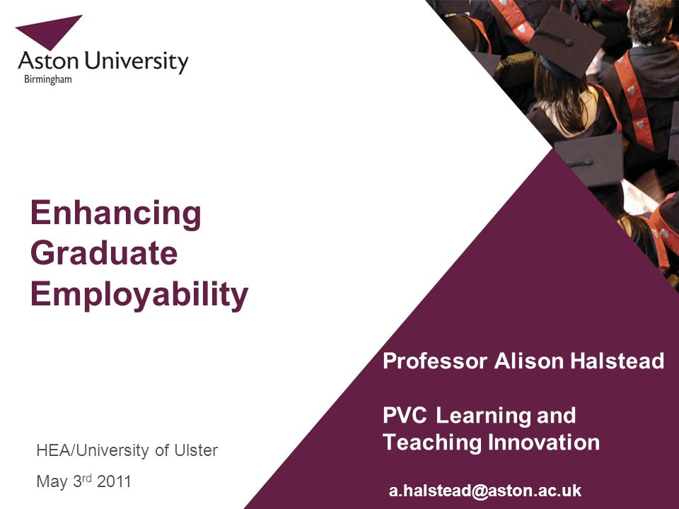 Enhancing Graduate Employability Professor Alison Halstead PVC Learning and Teaching Innovation HEA/University of Ulster May 3 rd 2011 a.halstead@asto