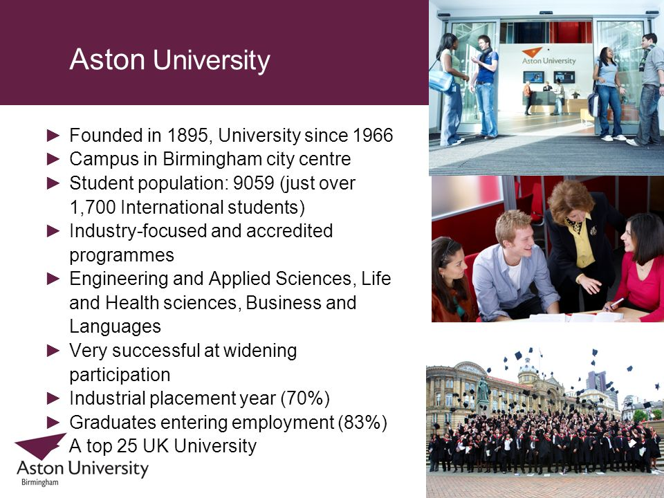 Aston University Founded in 1895, University since 1966 Campus in Birmingham city centre Student population: 9059 (just over 1,700 International stude