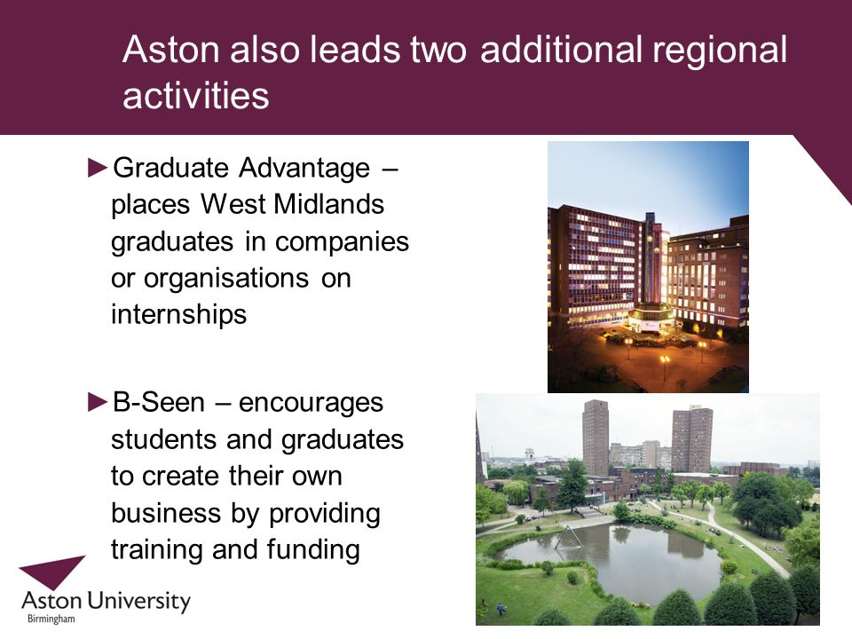 Aston also leads two additional regional activities Graduate Advantage – places West Midlands graduates in companies or organisations on internships B