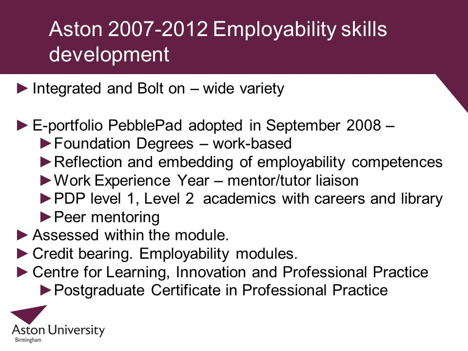 Aston 2007-2012 Employability skills development Integrated and Bolt on – wide variety E-portfolio PebblePad adopted in September 2008 – Foundation De