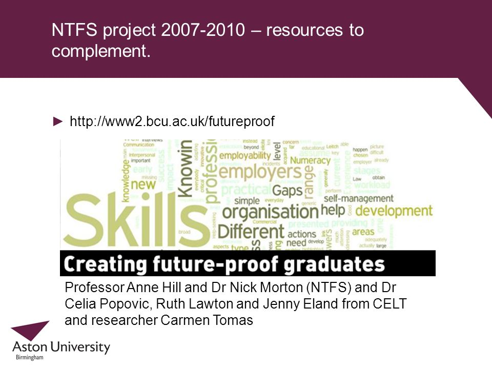 NTFS project 2007-2010 – resources to complement. http://www2.bcu.ac.uk/futureproof Professor Anne Hill and Dr Nick Morton (NTFS) and Dr Celia Popovic
