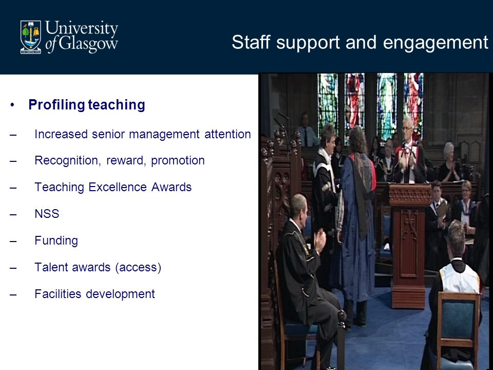 Staff support and engagement Profiling teaching –Increased senior management attention –Recognition, reward, promotion –Teaching Excellence Awards –NSS –Funding –Talent awards (access) –Facilities development