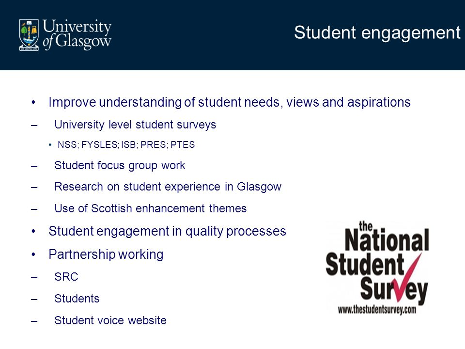 Student engagement Improve understanding of student needs, views and aspirations –University level student surveys NSS; FYSLES; ISB; PRES; PTES –Student focus group work –Research on student experience in Glasgow –Use of Scottish enhancement themes Student engagement in quality processes Partnership working –SRC –Students –Student voice website