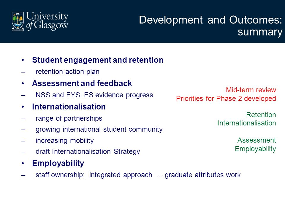 Development and Outcomes: summary Student engagement and retention –retention action plan Assessment and feedback –NSS and FYSLES evidence progress Internationalisation –range of partnerships –growing international student community –increasing mobility –draft Internationalisation Strategy Employability –staff ownership; integrated approach...