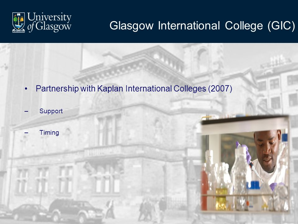 Glasgow International College (GIC) Partnership with Kaplan International Colleges (2007) –Support –Timing