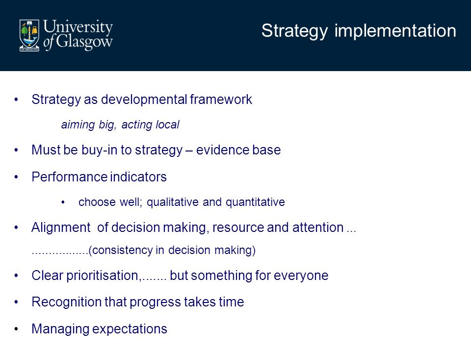 Strategy implementation Strategy as developmental framework aiming big, acting local Must be buy-in to strategy – evidence base Performance indicators choose well; qualitative and quantitative Alignment of decision making, resource and attention....................(consistency in decision making) Clear prioritisation,.......
