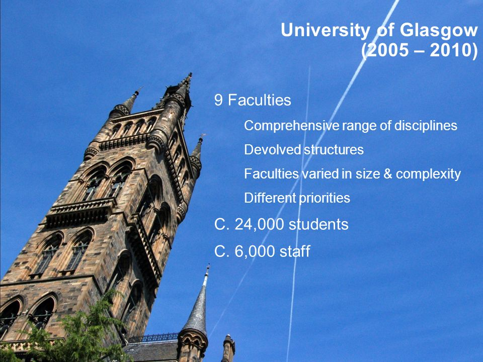 University of Glasgow (2005 – 2010) 9 Faculties Comprehensive range of disciplines Devolved structures Faculties varied in size & complexity Different priorities C.
