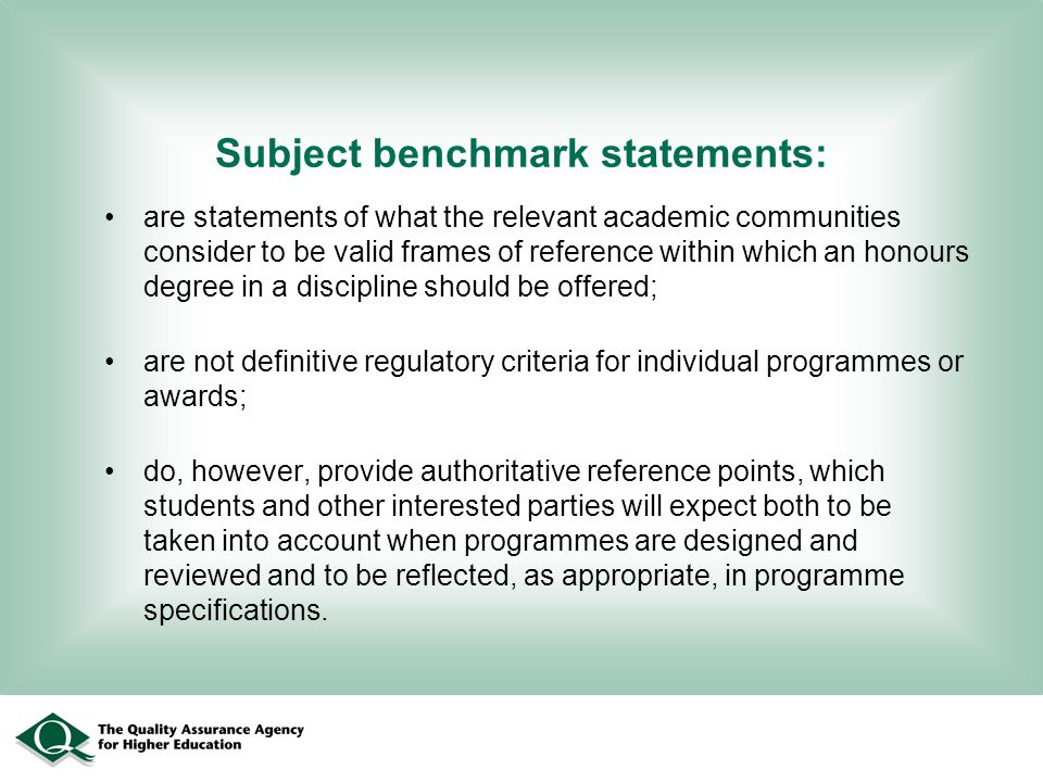 Subject benchmark statements: are statements of what the relevant academic communities consider to be valid frames of reference within which an honours degree in a discipline should be offered; are not definitive regulatory criteria for individual programmes or awards; do, however, provide authoritative reference points, which students and other interested parties will expect both to be taken into account when programmes are designed and reviewed and to be reflected, as appropriate, in programme specifications.