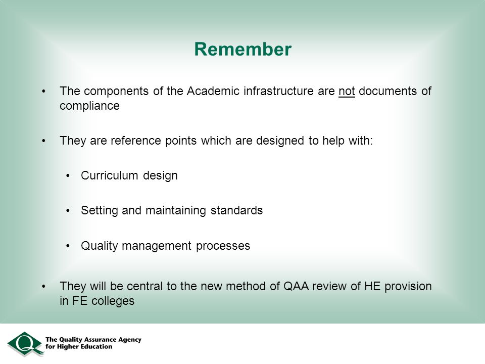 Remember The components of the Academic infrastructure are not documents of compliance They are reference points which are designed to help with: Curr