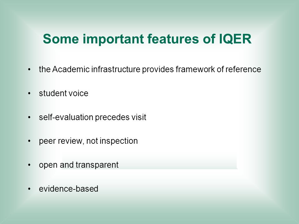 Some important features of IQER the Academic infrastructure provides framework of reference student voice self-evaluation precedes visit peer review, not inspection open and transparent evidence-based
