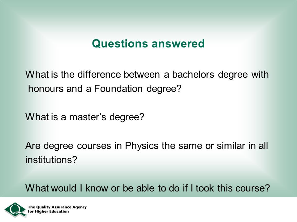Questions answered What is the difference between a bachelors degree with honours and a Foundation degree? What is a masters degree? Are degree course