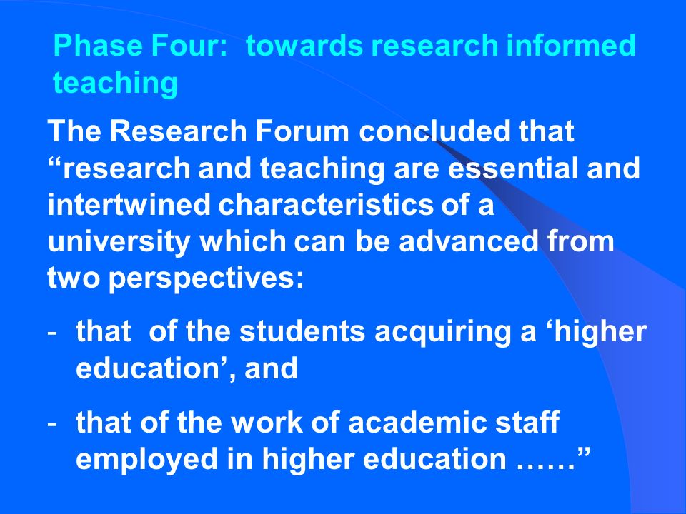 Phase Four: towards research informed teaching The Research Forum concluded that research and teaching are essential and intertwined characteristics of a university which can be advanced from two perspectives: -that of the students acquiring a higher education, and -that of the work of academic staff employed in higher education ……