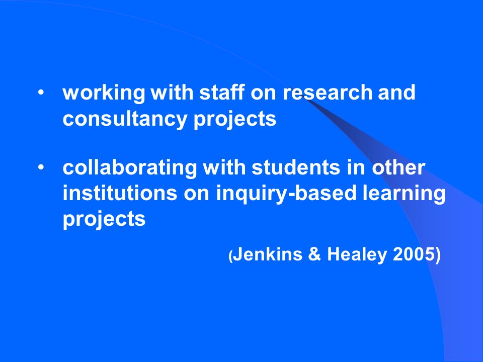 working with staff on research and consultancy projects collaborating with students in other institutions on inquiry-based learning projects ( Jenkins & Healey 2005)