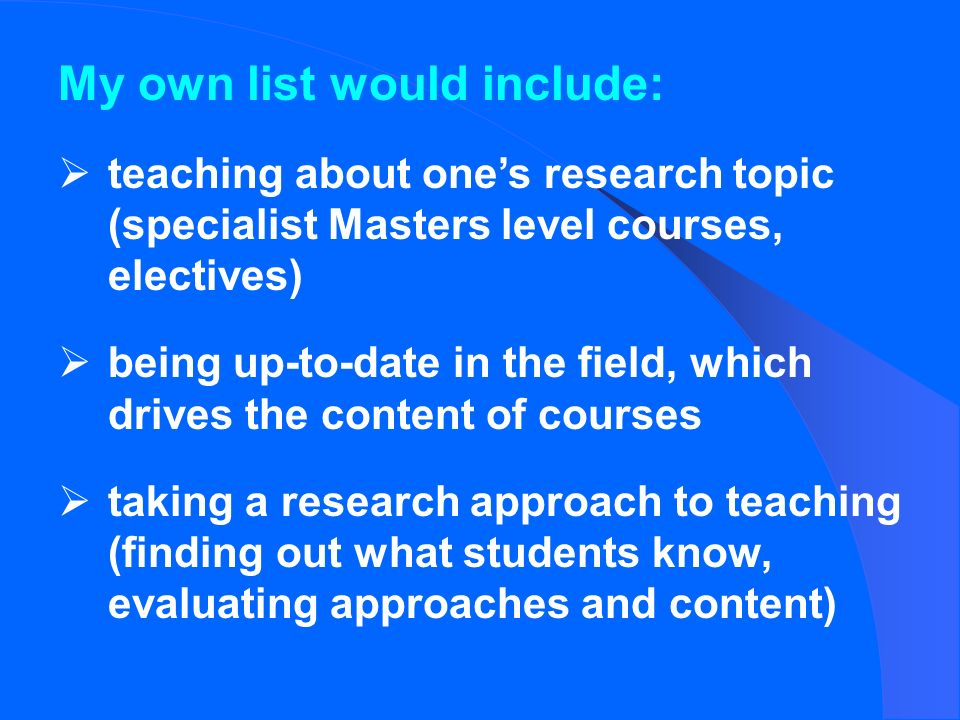 My own list would include: teaching about ones research topic (specialist Masters level courses, electives) being up-to-date in the field, which drives the content of courses taking a research approach to teaching (finding out what students know, evaluating approaches and content)