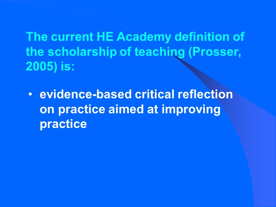 The current HE Academy definition of the scholarship of teaching (Prosser, 2005) is: evidence-based critical reflection on practice aimed at improving practice