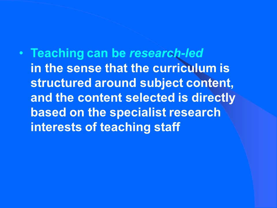 Teaching can be research-led in the sense that the curriculum is structured around subject content, and the content selected is directly based on the specialist research interests of teaching staff