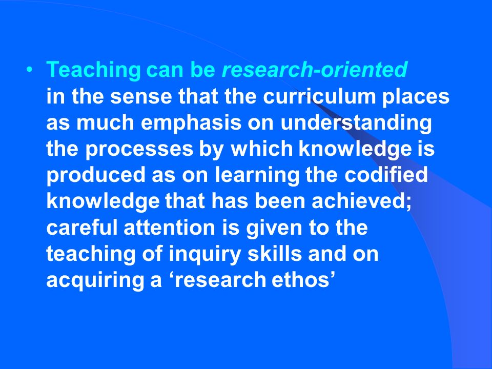Teaching can be research-oriented in the sense that the curriculum places as much emphasis on understanding the processes by which knowledge is produced as on learning the codified knowledge that has been achieved; careful attention is given to the teaching of inquiry skills and on acquiring a research ethos