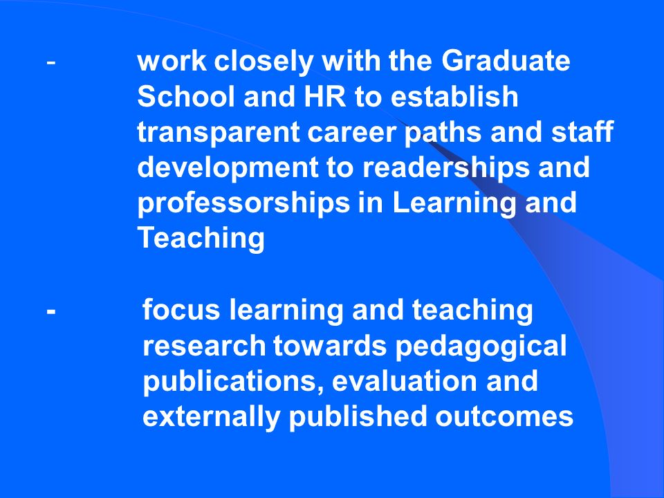 -work closely with the Graduate School and HR to establish transparent career paths and staff development to readerships and professorships in Learning and Teaching -focus learning and teaching research towards pedagogical publications, evaluation and externally published outcomes