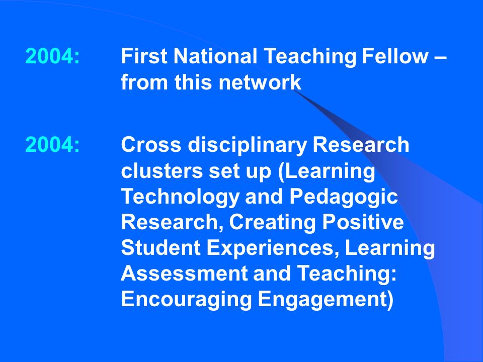 2004:First National Teaching Fellow – from this network 2004:Cross disciplinary Research clusters set up (Learning Technology and Pedagogic Research, Creating Positive Student Experiences, Learning Assessment and Teaching: Encouraging Engagement)
