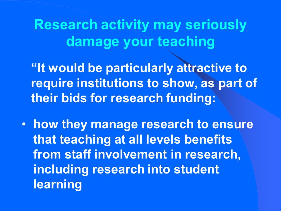 how they manage research to ensure that teaching at all levels benefits from staff involvement in research, including research into student learning It would be particularly attractive to require institutions to show, as part of their bids for research funding: Research activity may seriously damage your teaching