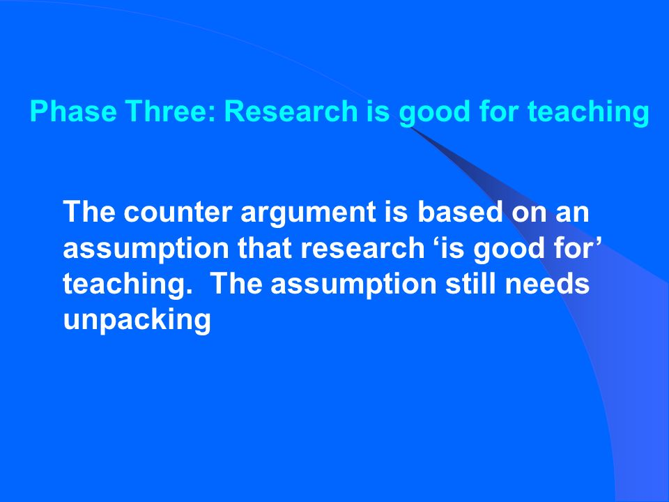 Phase Three: Research is good for teaching The counter argument is based on an assumption that research is good for teaching.
