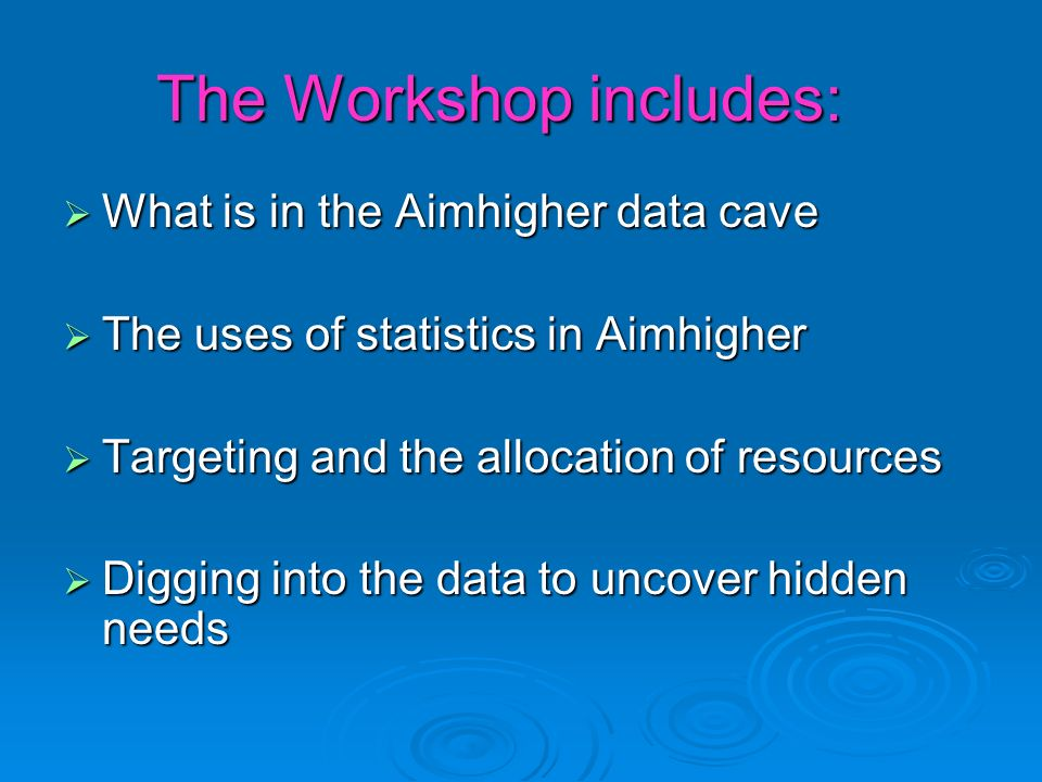 The Workshop includes: What is in the Aimhigher data cave What is in the Aimhigher data cave The uses of statistics in Aimhigher The uses of statistics in Aimhigher Targeting and the allocation of resources Targeting and the allocation of resources Digging into the data to uncover hidden needs Digging into the data to uncover hidden needs