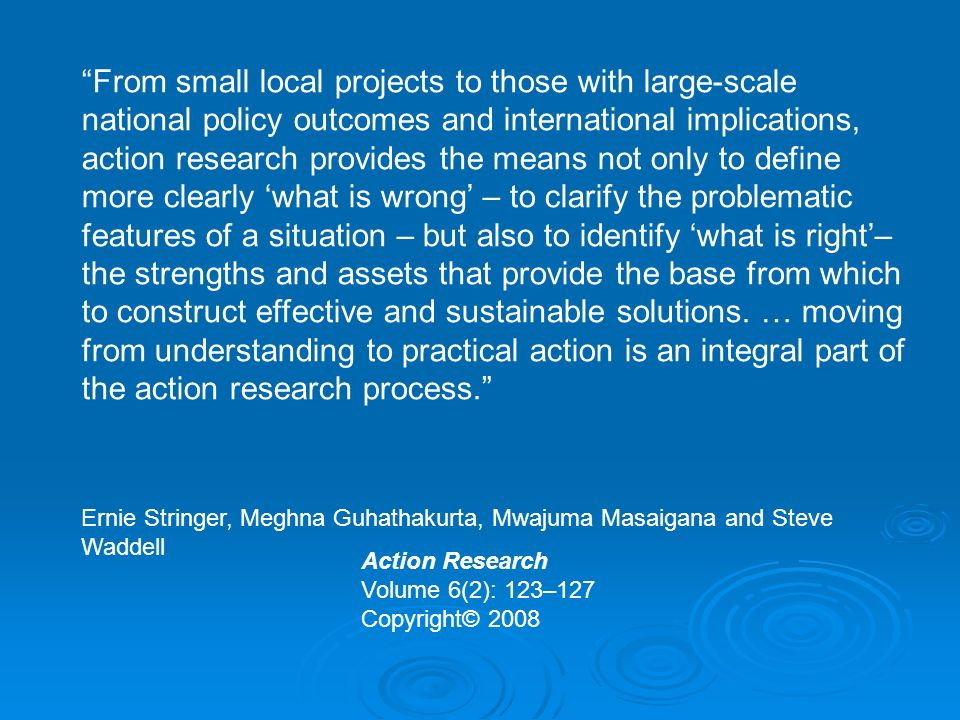Action Research Volume 6(2): 123–127 Copyright© 2008 From small local projects to those with large-scale national policy outcomes and international implications, action research provides the means not only to define more clearly what is wrong – to clarify the problematic features of a situation – but also to identify what is right– the strengths and assets that provide the base from which to construct effective and sustainable solutions.