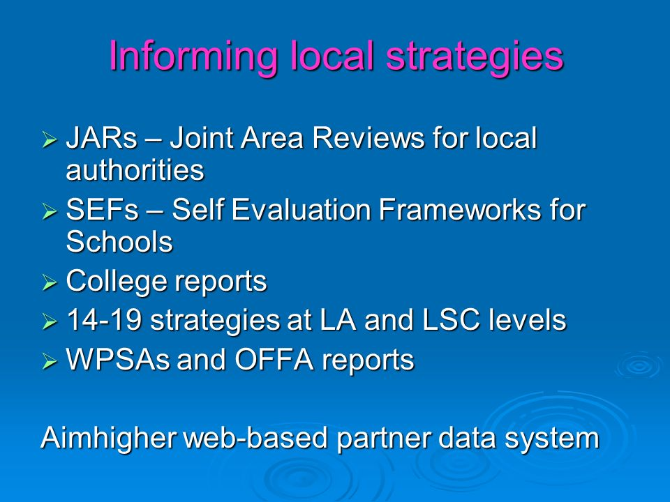 Informing local strategies JARs – Joint Area Reviews for local authorities JARs – Joint Area Reviews for local authorities SEFs – Self Evaluation Frameworks for Schools SEFs – Self Evaluation Frameworks for Schools College reports College reports 14-19 strategies at LA and LSC levels 14-19 strategies at LA and LSC levels WPSAs and OFFA reports WPSAs and OFFA reports Aimhigher web-based partner data system