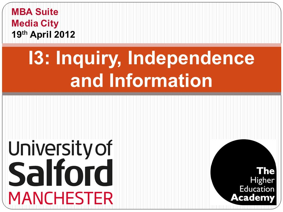I3: Inquiry, Independence and Information MBA Suite Media City 19 th April 2012