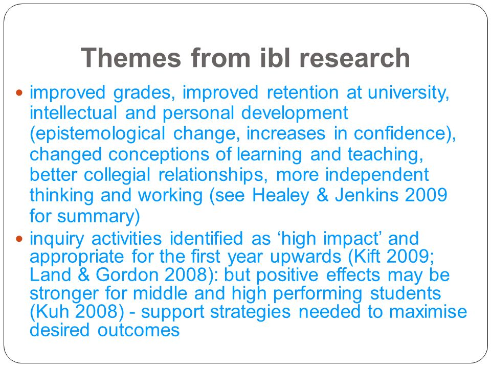 Themes from ibl research 13 improved grades, improved retention at university, intellectual and personal development (epistemological change, increase