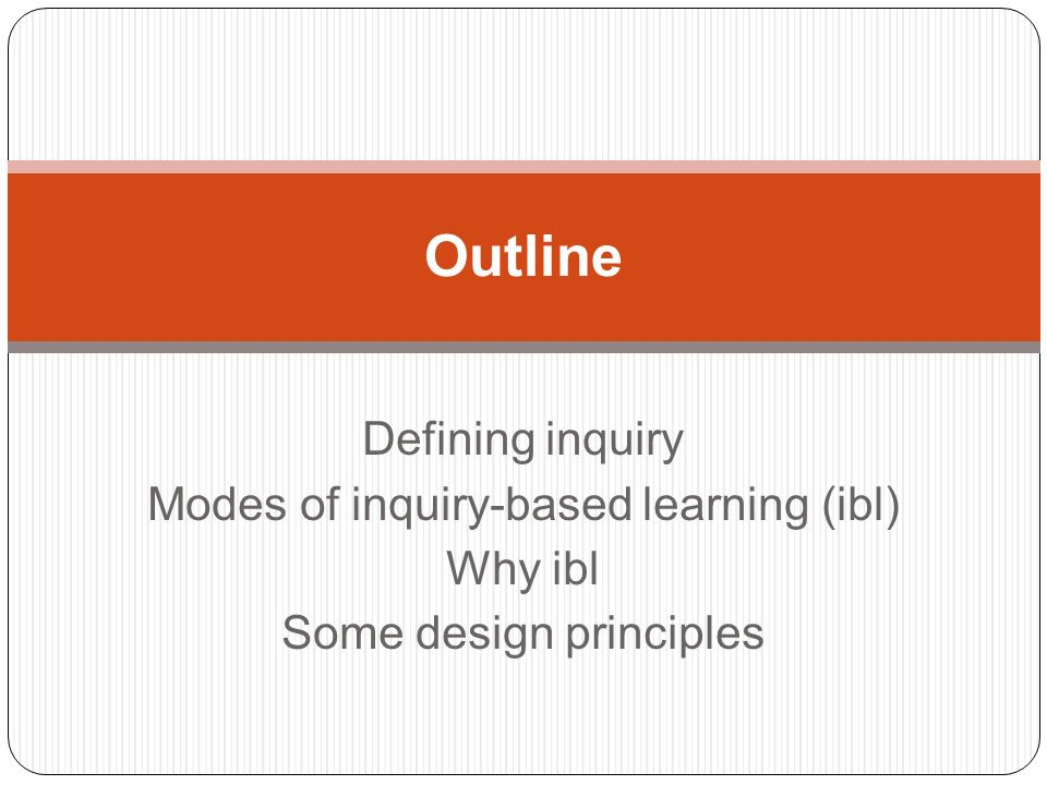 Defining inquiry Modes of inquiry-based learning (ibl) Why ibl Some design principles Outline