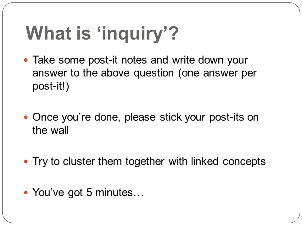 What is inquiry? Take some post-it notes and write down your answer to the above question (one answer per post-it!) Once youre done, please stick your
