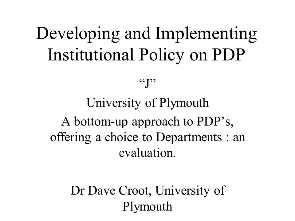 Developing and Implementing Institutional Policy on PDP J University of Plymouth A bottom-up approach to PDPs, offering a choice to Departments : an e