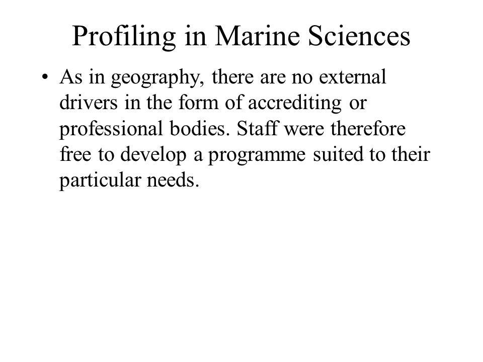 Profiling in Marine Sciences As in geography, there are no external drivers in the form of accrediting or professional bodies. Staff were therefore fr