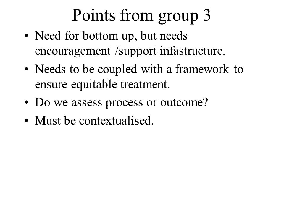 Points from group 3 Need for bottom up, but needs encouragement /support infastructure. Needs to be coupled with a framework to ensure equitable treat