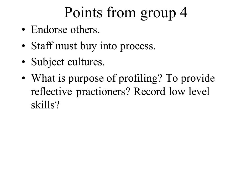Points from group 4 Endorse others. Staff must buy into process. Subject cultures. What is purpose of profiling? To provide reflective practioners? Re