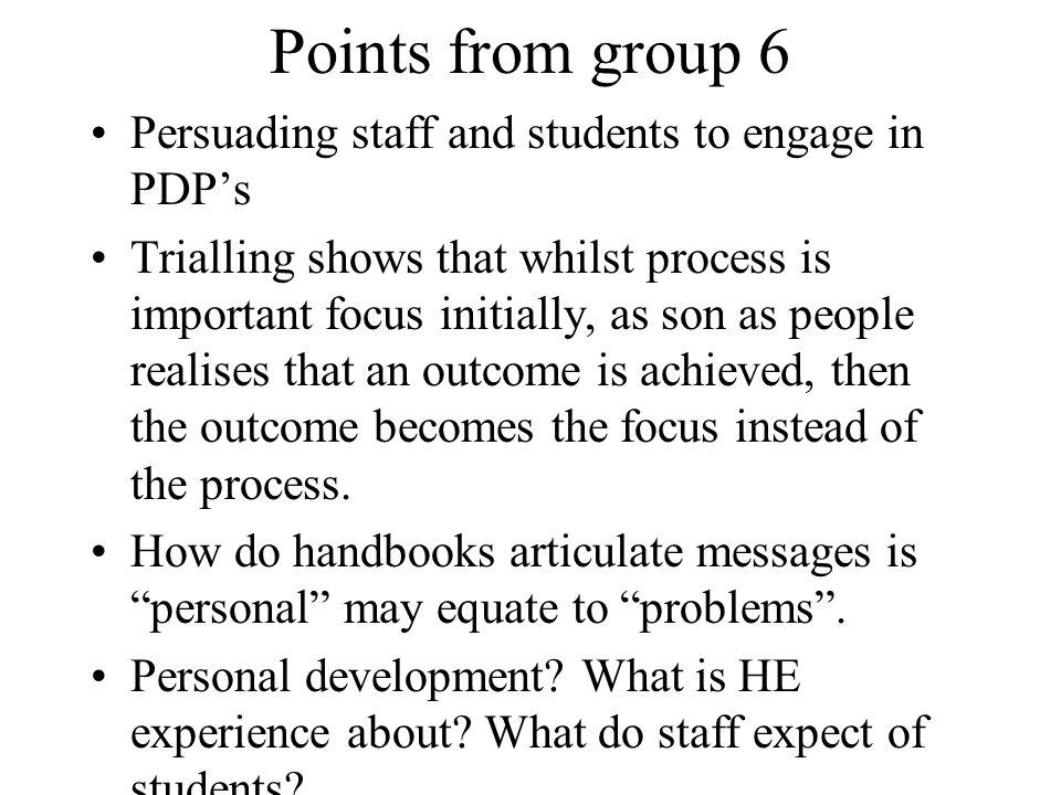 Points from group 6 Persuading staff and students to engage in PDPs Trialling shows that whilst process is important focus initially, as son as people