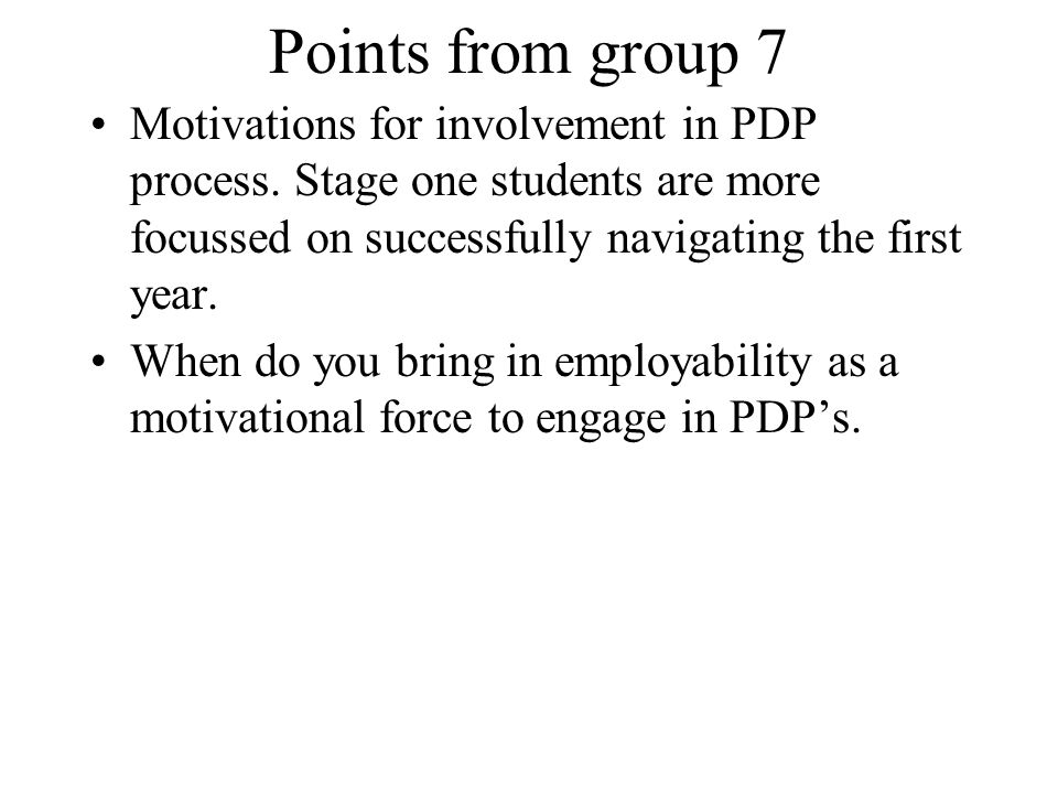 Points from group 7 Motivations for involvement in PDP process. Stage one students are more focussed on successfully navigating the first year. When d