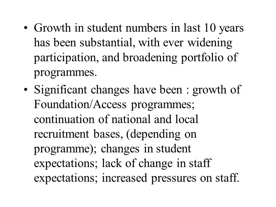 Growth in student numbers in last 10 years has been substantial, with ever widening participation, and broadening portfolio of programmes. Significant