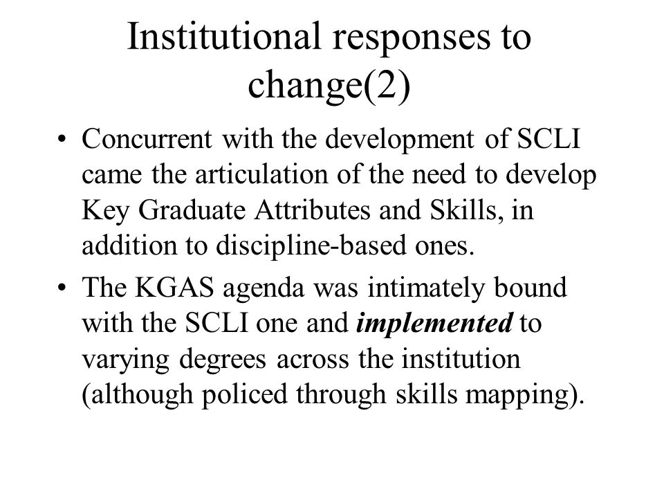 Institutional responses to change(2) Concurrent with the development of SCLI came the articulation of the need to develop Key Graduate Attributes and